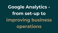 Google Analytics - from set-up to improving business operations.