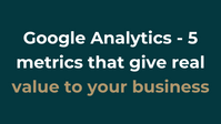 Google Analytics - 5 metrics that give real value to your business