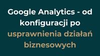 Google analytics - od konfiguracji po usprawnienia działań biznesowych.