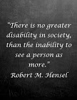 There Is No Greater Disability than the Ability To See a Person As More – Robert M. Hensel
