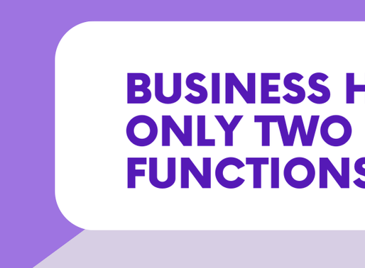 Businesses have only Two Functions...