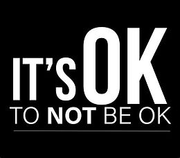 It's NOT ok, To NOT BE OK