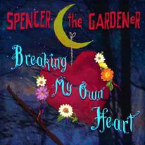 """Spencer the Gardener """"Breaking My Own Heart"""""""
