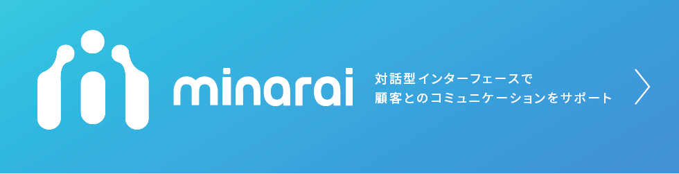 minarai 対話型インターフェースで顧客とのコミュニケーションをサポート