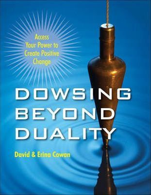 Dowsing Beyond Duality : Access Your Power to Create Positive Change