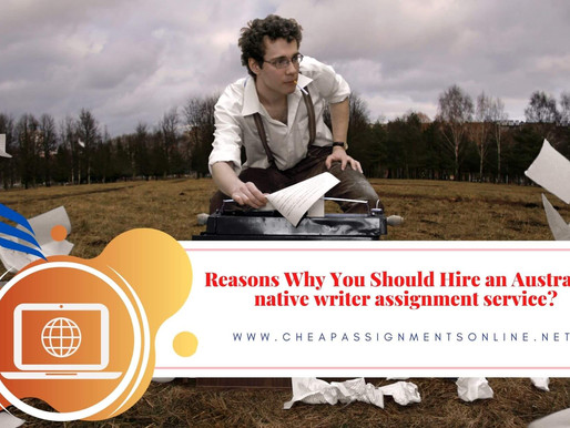 Reasons Why You Should Hire an Australian native writer assignment service?