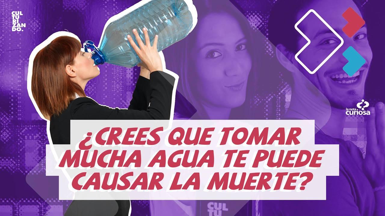 ¿Crees que tomar mucha agua te puede causar la muerte?