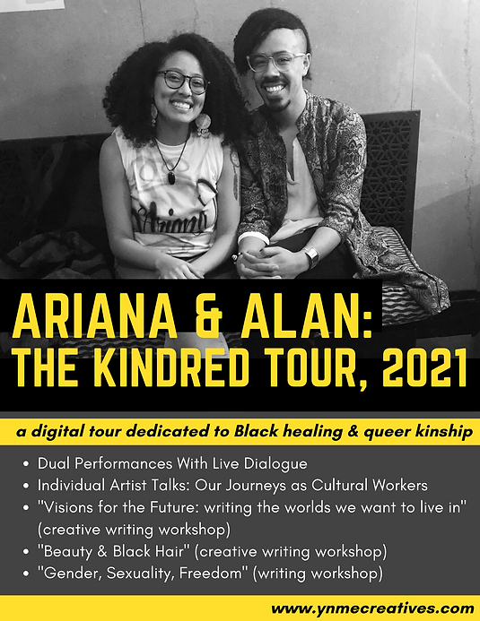"""Flyer. Ariana and Alan. The Kindred Tour, 2021. A digital tour dedicated to Black healing and queer kinship. The tour includes dual performances with live dialogue, Individual Artist Talks: Our Journeys as Cultural Workers, a creative writing workshop called """"Visions for the Future: writing the worlds we want to live in,"""" a creative writing workshop called """"Beauty and Black Hair"""", and a writing workshop called """"Gender, Sexuality, Freedom."""" A black and white image of Ariana and Alan is pictured behind yellow text announcing the tour."""