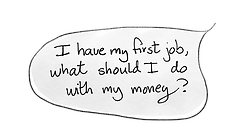 """Speech bubble that reads, """"I have my first job, what should I do with my money?"""""""