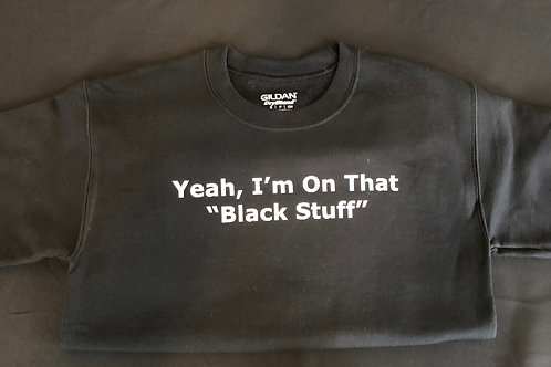 "Sweatshirt: Yeah I'm on that ""Black Stuff"""