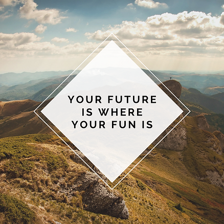 Your Future Is Where Your Fun Is.png