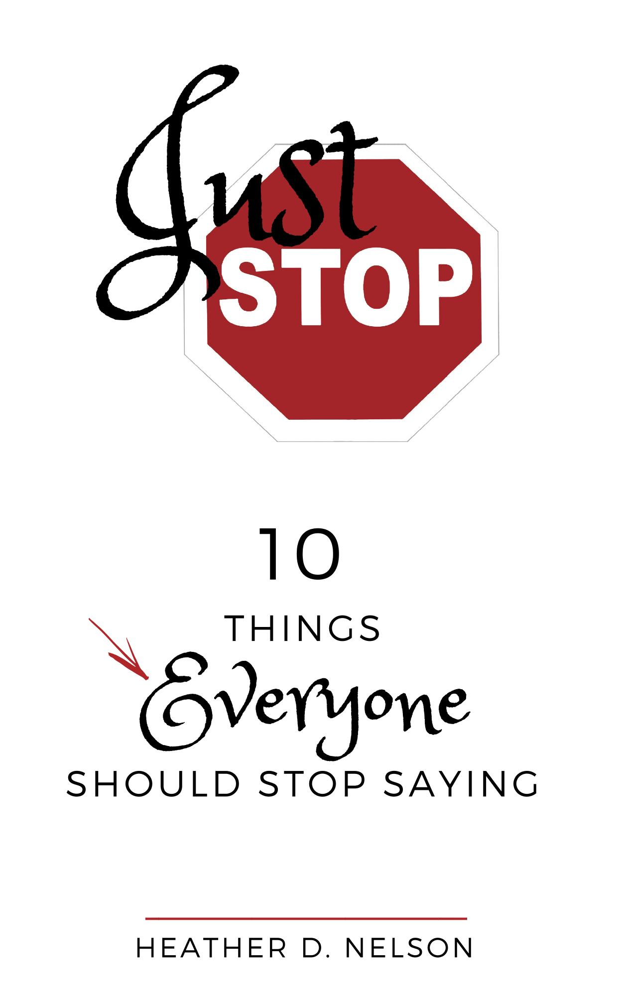 Just Stop: 10 Things to Stop Saying