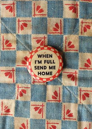 "'40s ""When I'm Full Send Me Home"" Pinback Button"