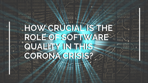 How crucial is the role of software quality in this Corona Crisis?