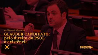 Glauber candidato: pelo direito do PSOL à existência