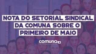 Nota do Setorial Sindical da Comuna: por um 1º de Maio Classista e de Luta na Pandemia