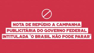 """NOTA DE REPÚDIO A CAMPANHA PUBLICITÁRIA DO GOVERNO FEDERAL INTITULADA """"O BRASIL NÃO PODE PARAR&"""