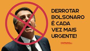 Derrotar Bolsonaro é cada vez mais urgente!