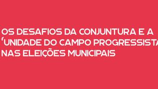 """OS DESAFIOS DA CONJUNTURA E A """"UNIDADE DO CAMPO PROGRESSISTA"""" NAS ELEIÇÕES MUNICIPAIS: uma polêmica"""