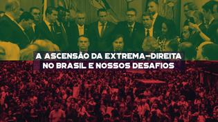 A ascensão da extrema-Direita no Brasil e nossos desafios: a aposta no futuro.