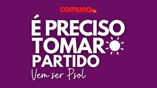 É preciso tomar partido! Vem ser PSOL!