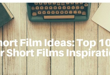 Short Film Ideas: Top 10 tips for Short Films Inspiration