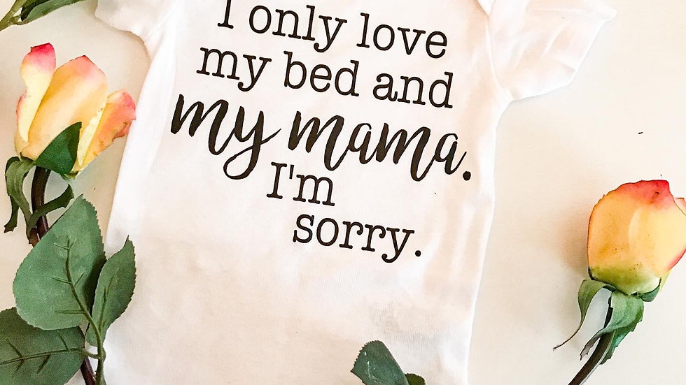I Only Love My Bed And My Mama I'm Sorry Onesie