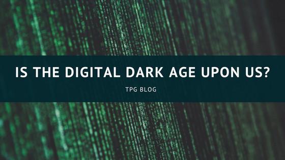Is the Digital Dark Age Upon Us?