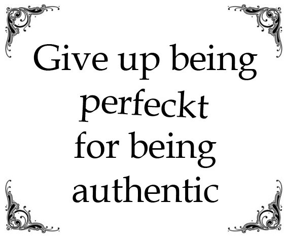 Give up being perfect for being authentic - Authenticity - it's ok to be yourself