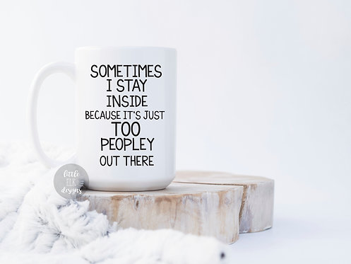 Sometimes I Stay Inside Because It's Just Too Peopley Out There 15 oz Coffee Mug