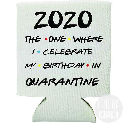 2020 the one where I celebrate my birthday koozie