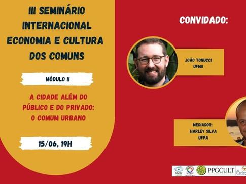 III Seminário Internacional Economia e Cultura dos Comuns - A cidade além do público e do privado: o comum urbano - João Tonucci