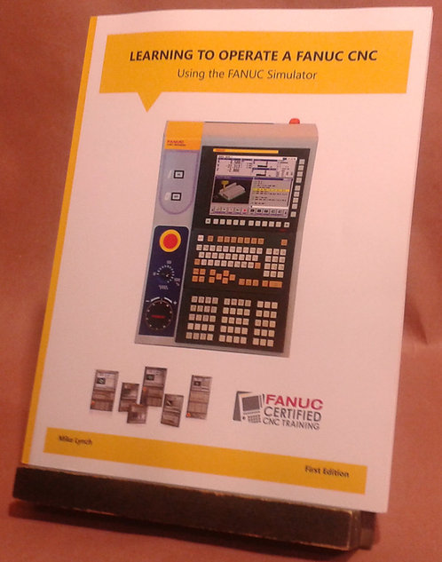 FANUC Certified: Learning to Operate a FANUC CNC Using the FANUC Simulator Book