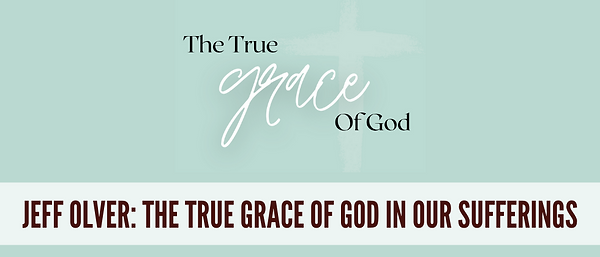 The True Grace of God In Our Sufferings