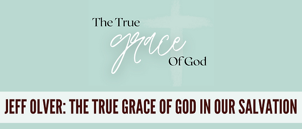 The True Grace of God In Our Salvation -