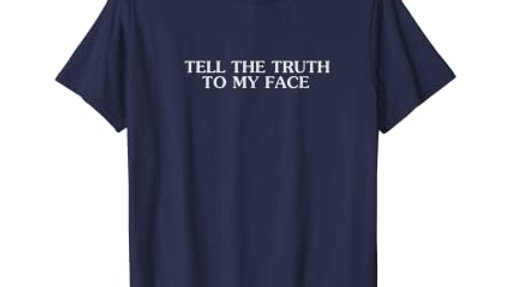 Tell the truth to my face T-Shirt