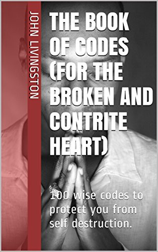 The book of codes (for the broken and contrite heart): 100 wise codes to protect you from self destruction. by [livingston, John]