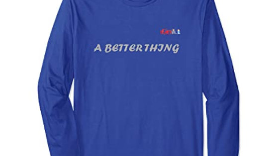 A Better Thing Long Sleeve T-Shirt