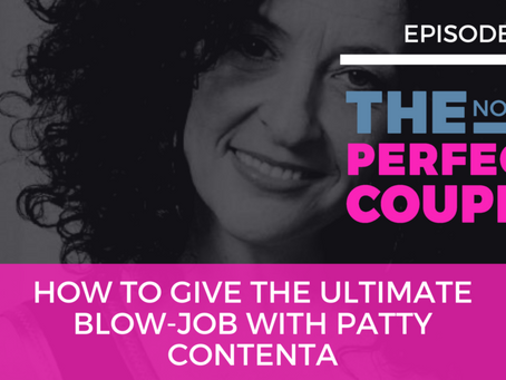Ep 56 – How to Give the Ultimate Blow-Job with Patty Contenta