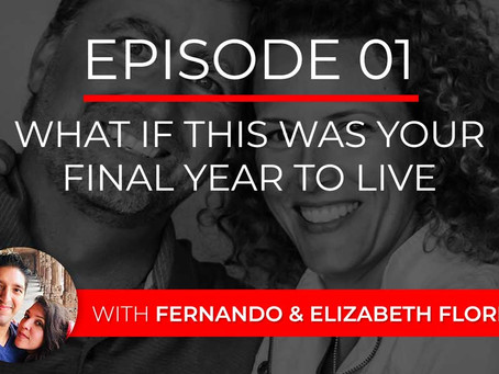 Ep 1 – What If This Was Your Final Year to Live with Fernando & Elizabeth Flores
