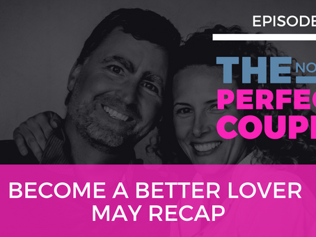 Ep 59 – Become a Better Lover May Recap