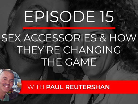 Ep 15 – Sex Accessories & How They're Changing the Game with Paul Reutershan