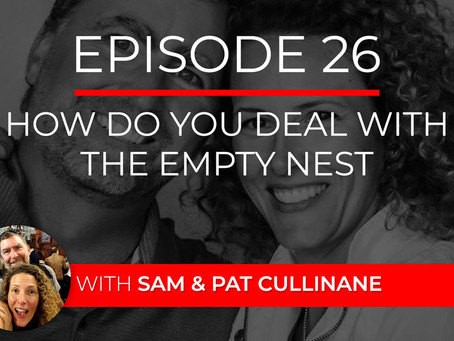 Ep 26 – How Do You Deal with the Empty Nest? with Sam & Pat Cullinane