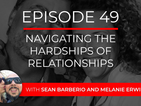 Ep 49 – Navigating the Hardships of Relationships with Sean Barberio and Melanie Erwin