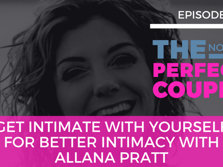 Ep 58 – Get Intimate with Yourself for Better Intimacy with Allana Pratt