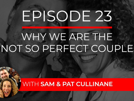 Ep 23 – Why We Are the Not So Perfect Couple with Sam & Pat Cullinane