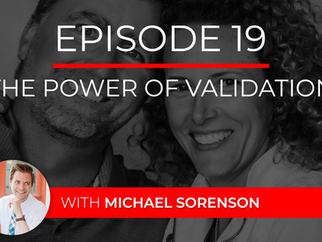Ep 19 – The Power of Validation with Michael Sorenson
