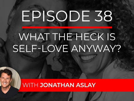 Ep 38 – What the Heck is Self-Love Anyway with Jonathan Aslay
