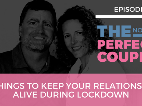 Ep 51 – 5 Things to Keep Your Relationship Alive During Lockdown