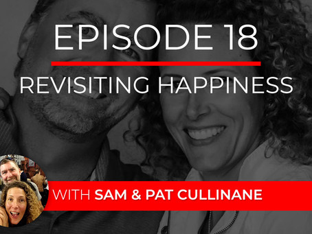 Ep 18 – Revisiting Happiness with Sam & Pat Cullinane